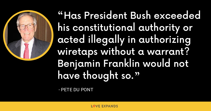 Has President Bush exceeded his constitutional authority or acted illegally in authorizing wiretaps without a warrant? Benjamin Franklin would not have thought so. - Pete du Pont