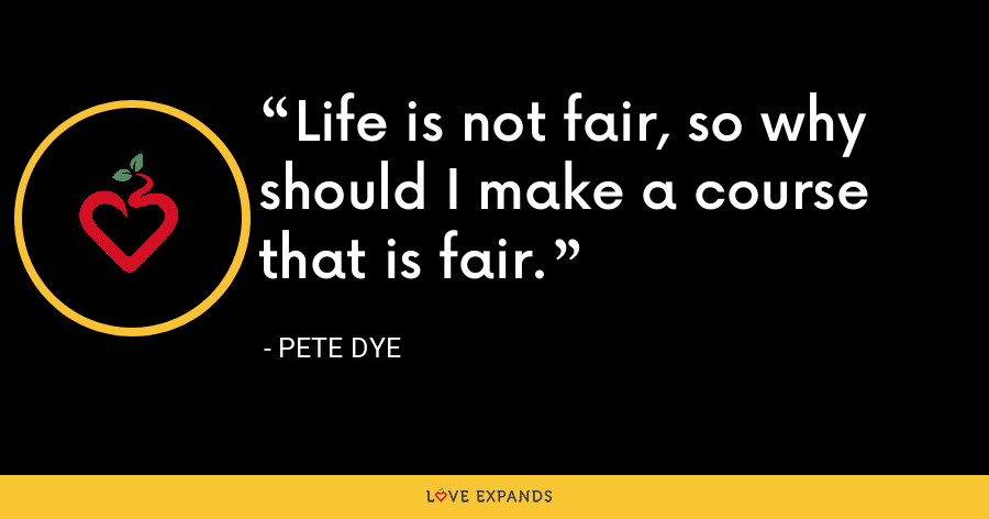 Life is not fair, so why should I make a course that is fair. - Pete Dye