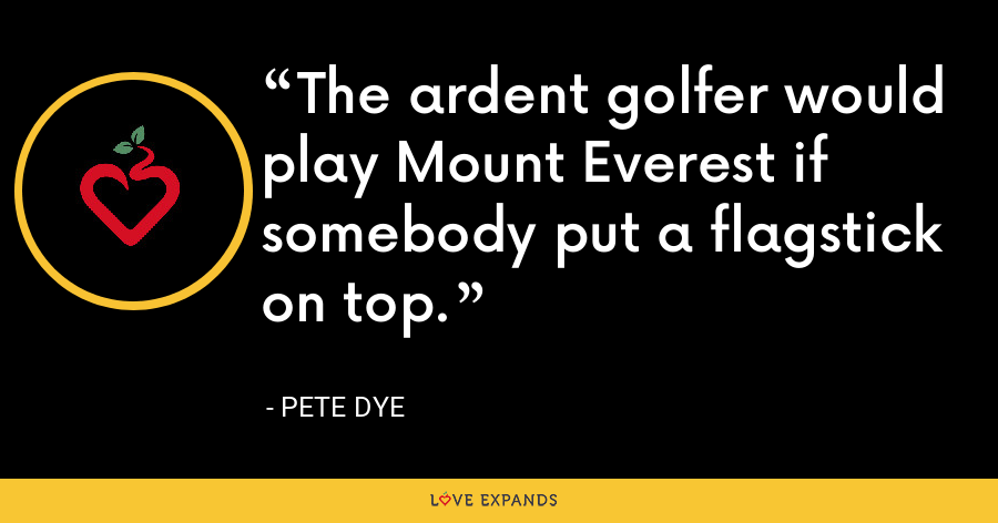 The ardent golfer would play Mount Everest if somebody put a flagstick on top. - Pete Dye