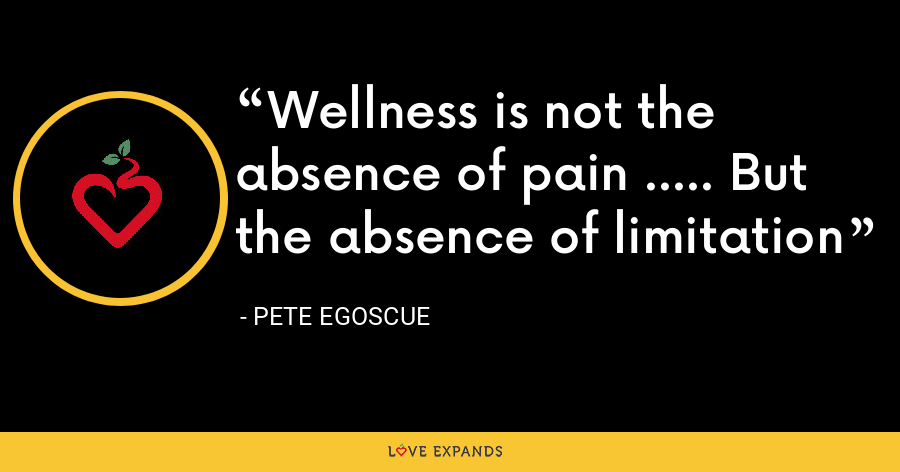 Wellness is not the absence of pain ..... But the absence of limitation - Pete Egoscue