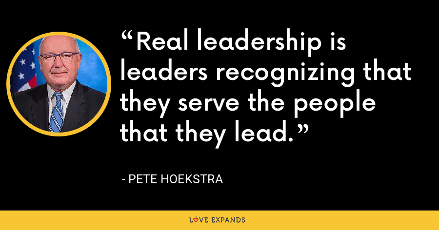 Real leadership is leaders recognizing that they serve the people that they lead. - Pete Hoekstra