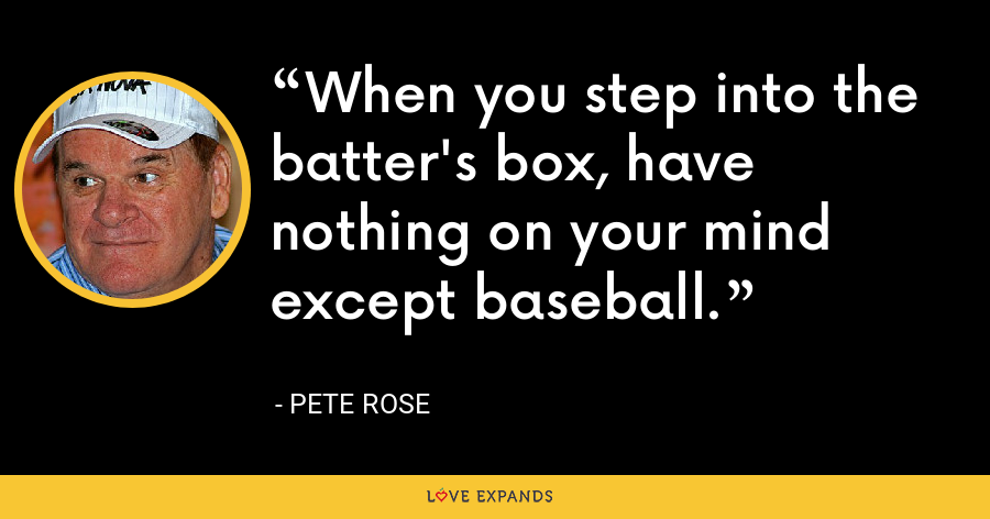 When you step into the batter's box, have nothing on your mind except baseball. - Pete Rose