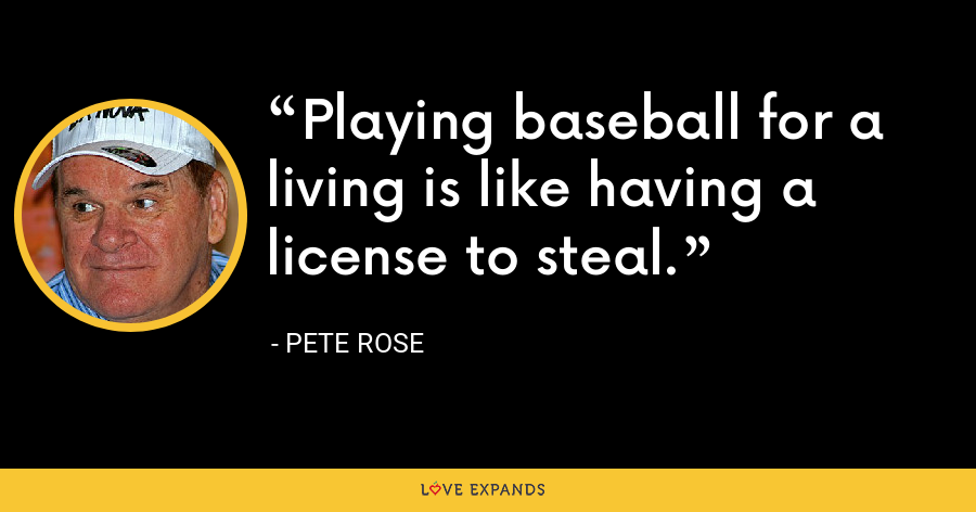 Playing baseball for a living is like having a license to steal. - Pete Rose