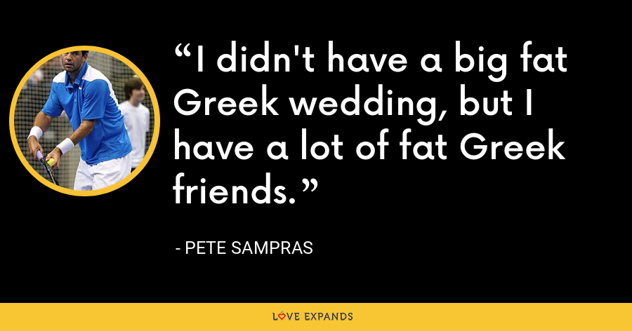I didn't have a big fat Greek wedding, but I have a lot of fat Greek friends. - Pete Sampras