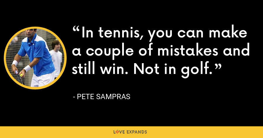 In tennis, you can make a couple of mistakes and still win. Not in golf. - Pete Sampras