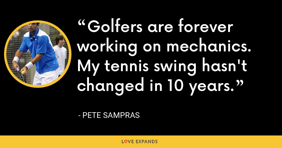 Golfers are forever working on mechanics. My tennis swing hasn't changed in 10 years. - Pete Sampras