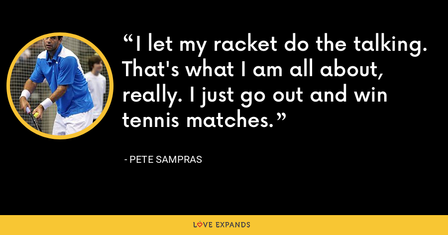 I let my racket do the talking. That's what I am all about, really. I just go out and win tennis matches. - Pete Sampras