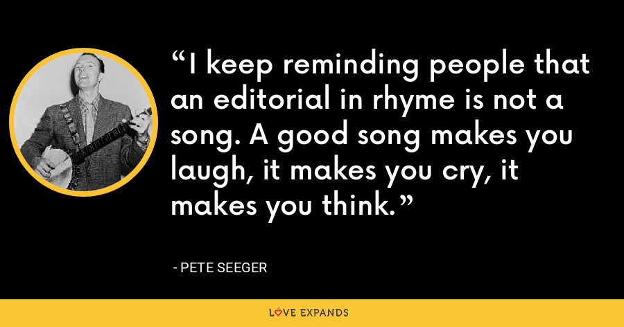 I keep reminding people that an editorial in rhyme is not a song. A good song makes you laugh, it makes you cry, it makes you think. - Pete Seeger