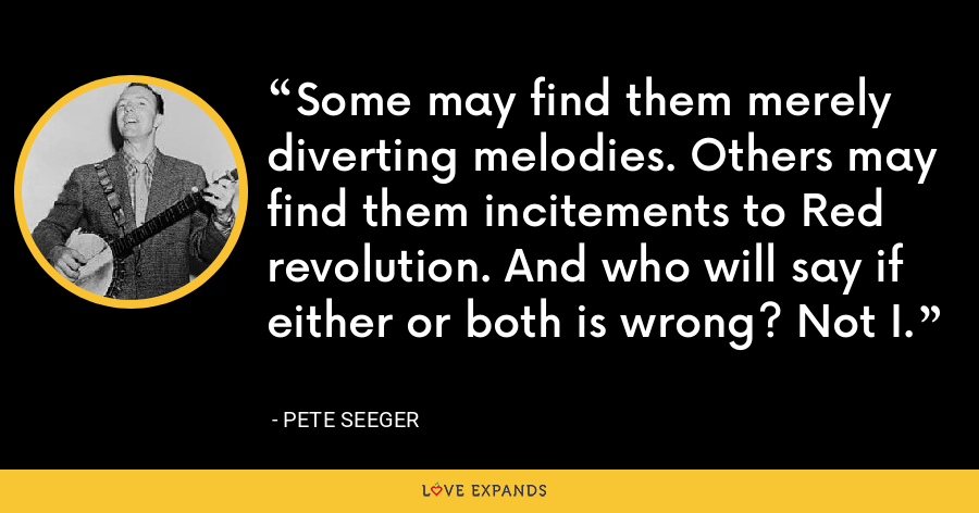 Some may find them merely diverting melodies. Others may find them incitements to Red revolution. And who will say if either or both is wrong? Not I. - Pete Seeger