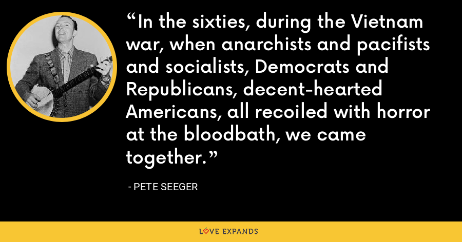 In the sixties, during the Vietnam war, when anarchists and pacifists and socialists, Democrats and Republicans, decent-hearted Americans, all recoiled with horror at the bloodbath, we came together. - Pete Seeger