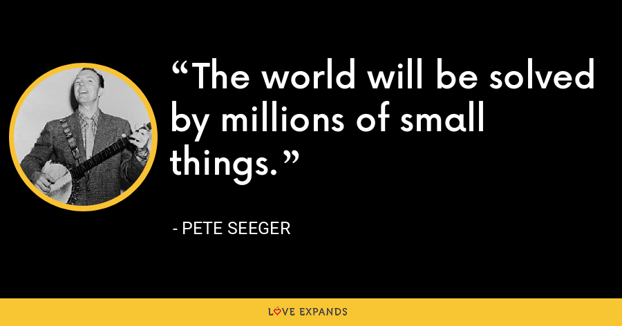 The world will be solved by millions of small things. - Pete Seeger