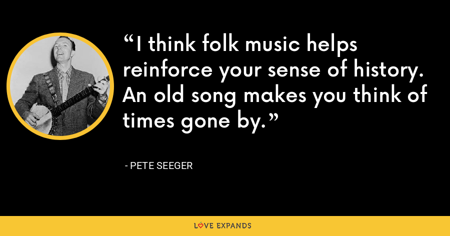 I think folk music helps reinforce your sense of history. An old song makes you think of times gone by. - Pete Seeger