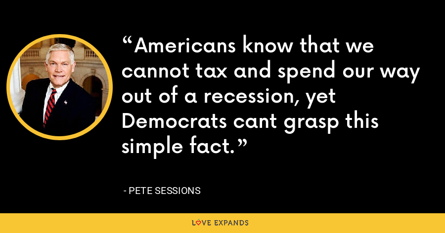 Americans know that we cannot tax and spend our way out of a recession, yet Democrats cant grasp this simple fact. - Pete Sessions