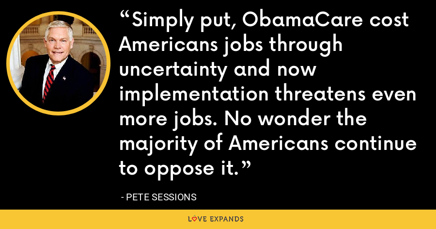 Simply put, ObamaCare cost Americans jobs through uncertainty and now implementation threatens even more jobs. No wonder the majority of Americans continue to oppose it. - Pete Sessions