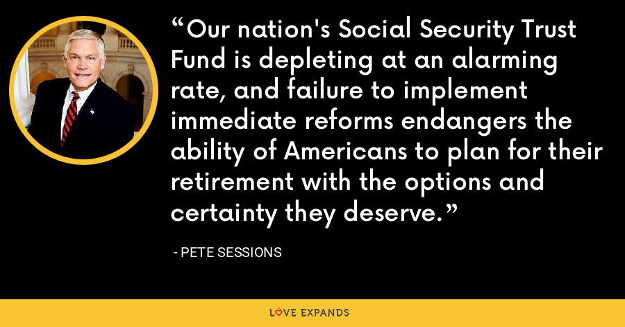 Our nation's Social Security Trust Fund is depleting at an alarming rate, and failure to implement immediate reforms endangers the ability of Americans to plan for their retirement with the options and certainty they deserve. - Pete Sessions