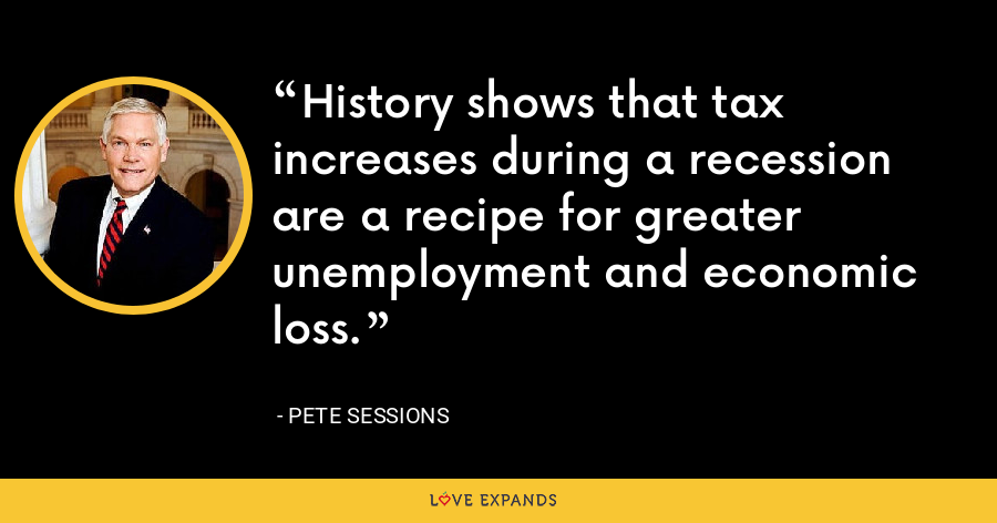 History shows that tax increases during a recession are a recipe for greater unemployment and economic loss. - Pete Sessions