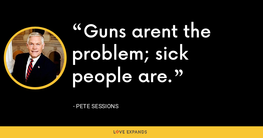 Guns arent the problem; sick people are. - Pete Sessions