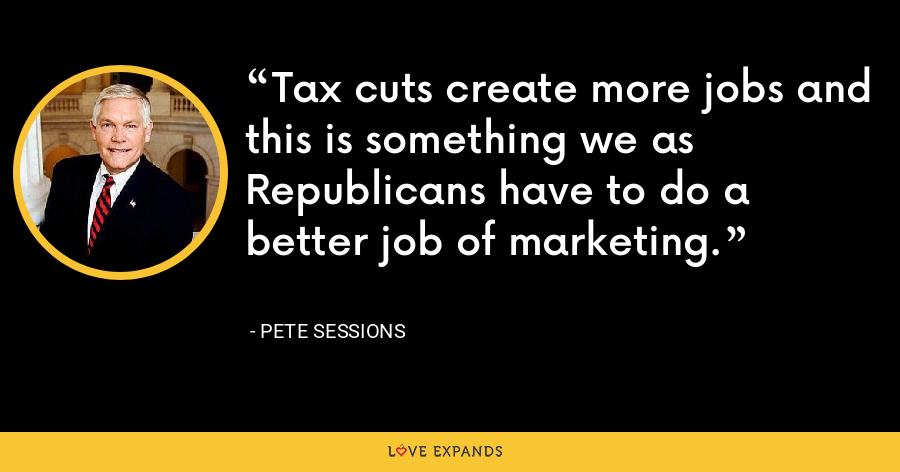 Tax cuts create more jobs and this is something we as Republicans have to do a better job of marketing. - Pete Sessions