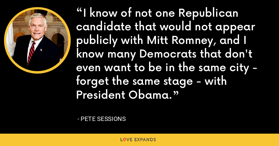 I know of not one Republican candidate that would not appear publicly with Mitt Romney, and I know many Democrats that don't even want to be in the same city - forget the same stage - with President Obama. - Pete Sessions