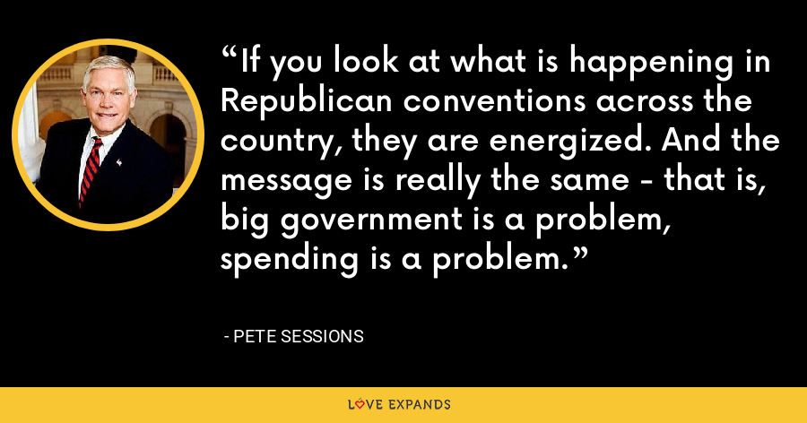 If you look at what is happening in Republican conventions across the country, they are energized. And the message is really the same - that is, big government is a problem, spending is a problem. - Pete Sessions
