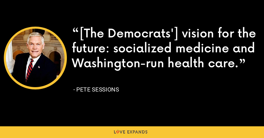[The Democrats'] vision for the future: socialized medicine and Washington-run health care. - Pete Sessions