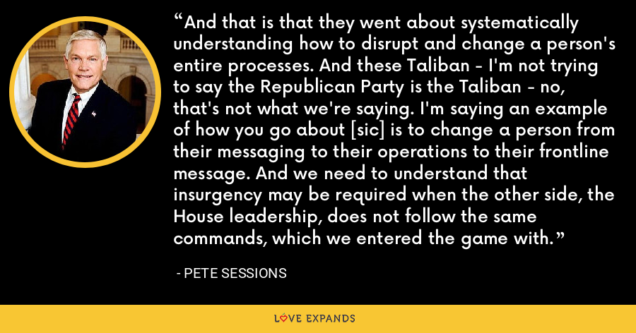 And that is that they went about systematically understanding how to disrupt and change a person's entire processes. And these Taliban - I'm not trying to say the Republican Party is the Taliban - no, that's not what we're saying. I'm saying an example of how you go about [sic] is to change a person from their messaging to their operations to their frontline message. And we need to understand that insurgency may be required when the other side, the House leadership, does not follow the same commands, which we entered the game with. - Pete Sessions