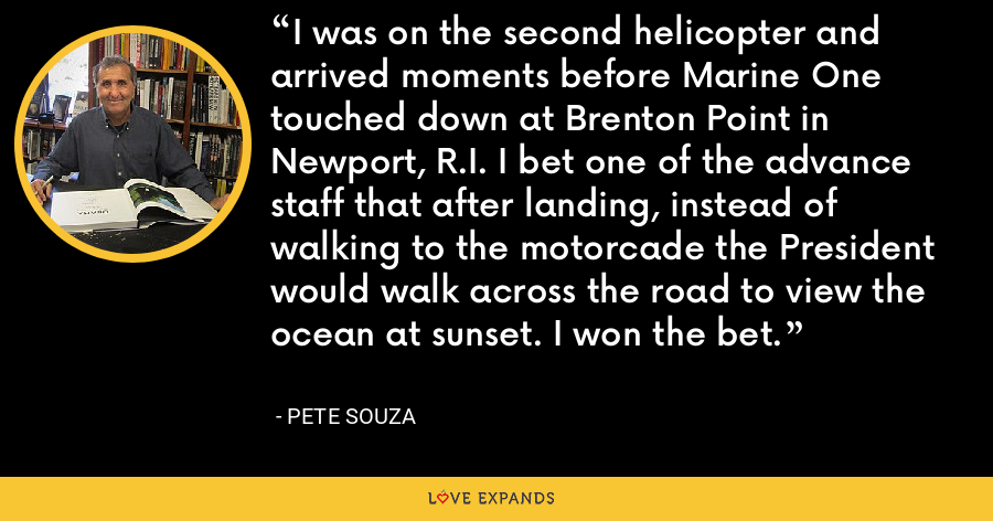 I was on the second helicopter and arrived moments before Marine One touched down at Brenton Point in Newport, R.I. I bet one of the advance staff that after landing, instead of walking to the motorcade the President would walk across the road to view the ocean at sunset. I won the bet. - Pete Souza