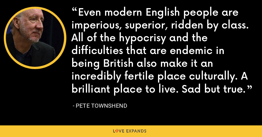 Even modern English people are imperious, superior, ridden by class. All of the hypocrisy and the difficulties that are endemic in being British also make it an incredibly fertile place culturally. A brilliant place to live. Sad but true. - Pete Townshend