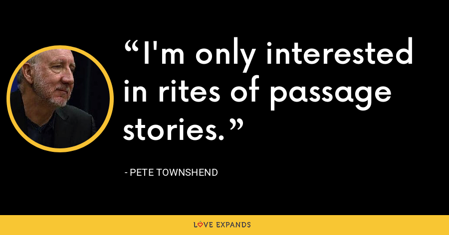 I'm only interested in rites of passage stories. - Pete Townshend