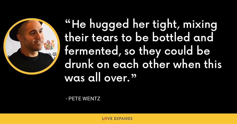 He hugged her tight, mixing their tears to be bottled and fermented, so they could be drunk on each other when this was all over. - Pete Wentz
