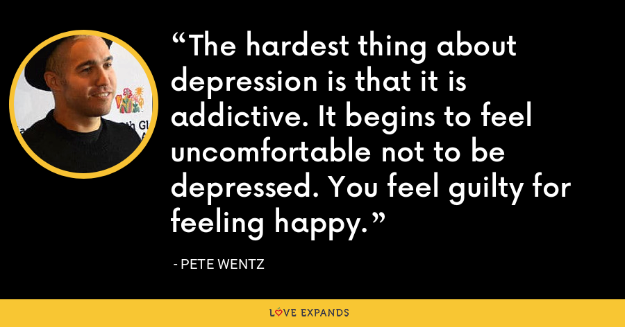 The hardest thing about depression is that it is addictive. It begins to feel uncomfortable not to be depressed. You feel guilty for feeling happy. - Pete Wentz