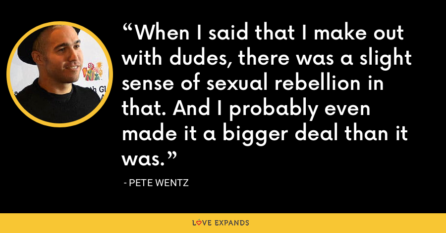 When I said that I make out with dudes, there was a slight sense of sexual rebellion in that. And I probably even made it a bigger deal than it was. - Pete Wentz