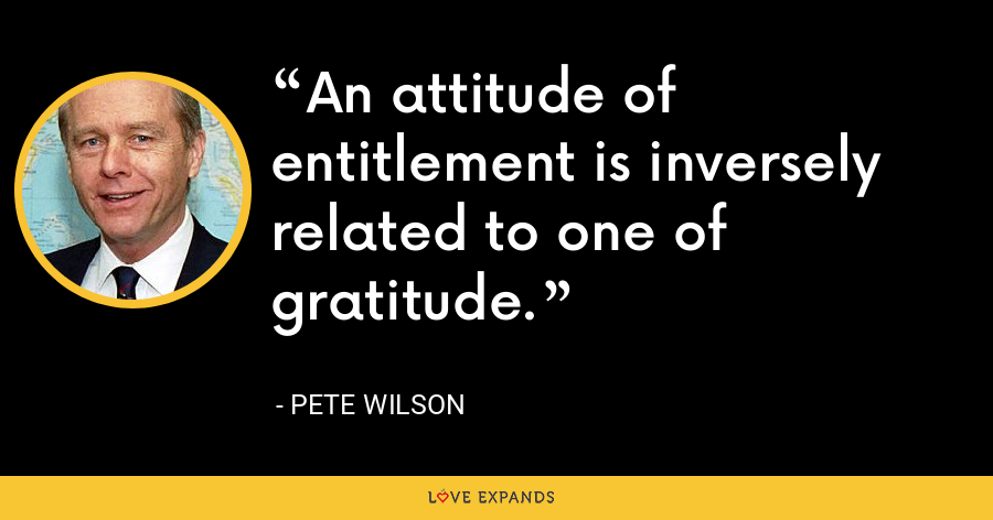 An attitude of entitlement is inversely related to one of gratitude. - Pete Wilson