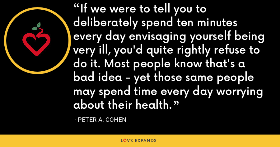 If we were to tell you to deliberately spend ten minutes every day envisaging yourself being very ill, you'd quite rightly refuse to do it. Most people know that's a bad idea - yet those same people may spend time every day worrying about their health. - Peter A. Cohen