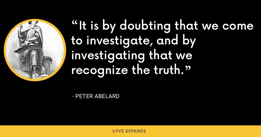 It is by doubting that we come to investigate, and by investigating that we recognize the truth. - Peter Abelard