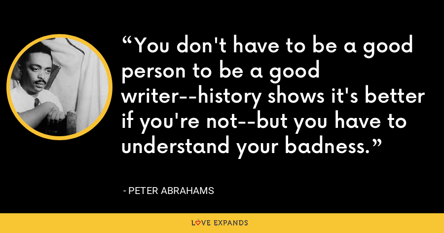 You don't have to be a good person to be a good writer--history shows it's better if you're not--but you have to understand your badness. - Peter Abrahams