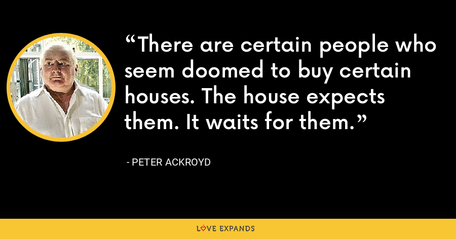 There are certain people who seem doomed to buy certain houses. The house expects them. It waits for them. - Peter Ackroyd