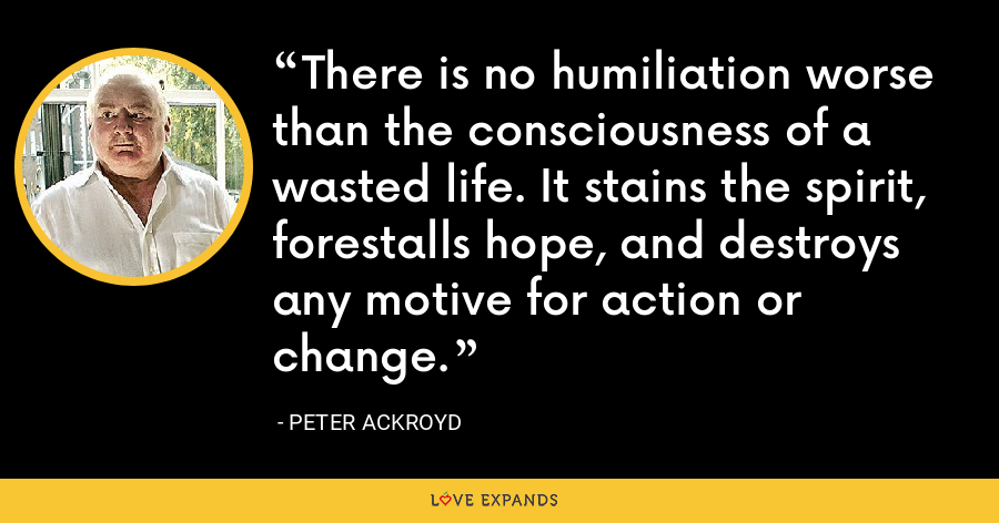 There is no humiliation worse than the consciousness of a wasted life. It stains the spirit, forestalls hope, and destroys any motive for action or change. - Peter Ackroyd