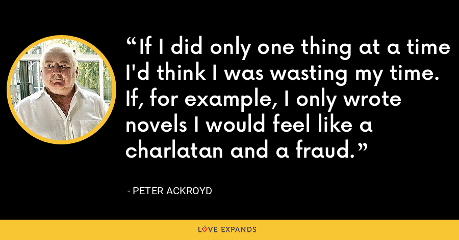 If I did only one thing at a time I'd think I was wasting my time. If, for example, I only wrote novels I would feel like a charlatan and a fraud. - Peter Ackroyd