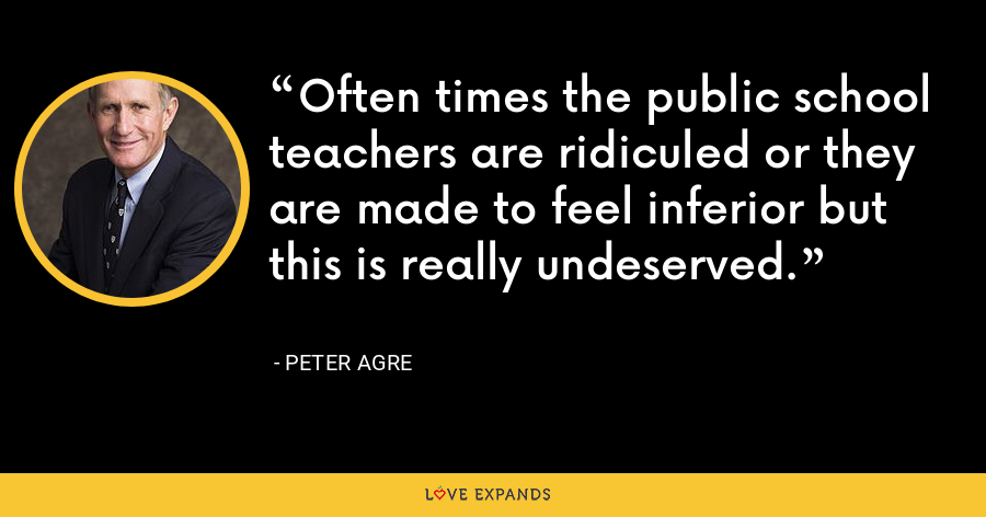 Often times the public school teachers are ridiculed or they are made to feel inferior but this is really undeserved. - Peter Agre