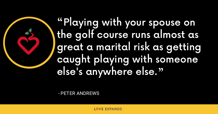Playing with your spouse on the golf course runs almost as great a marital risk as getting caught playing with someone else's anywhere else. - Peter Andrews