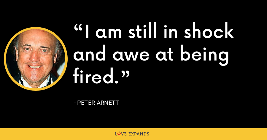 I am still in shock and awe at being fired. - Peter Arnett