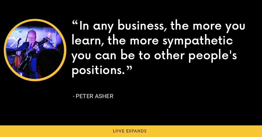 In any business, the more you learn, the more sympathetic you can be to other people's positions. - Peter Asher