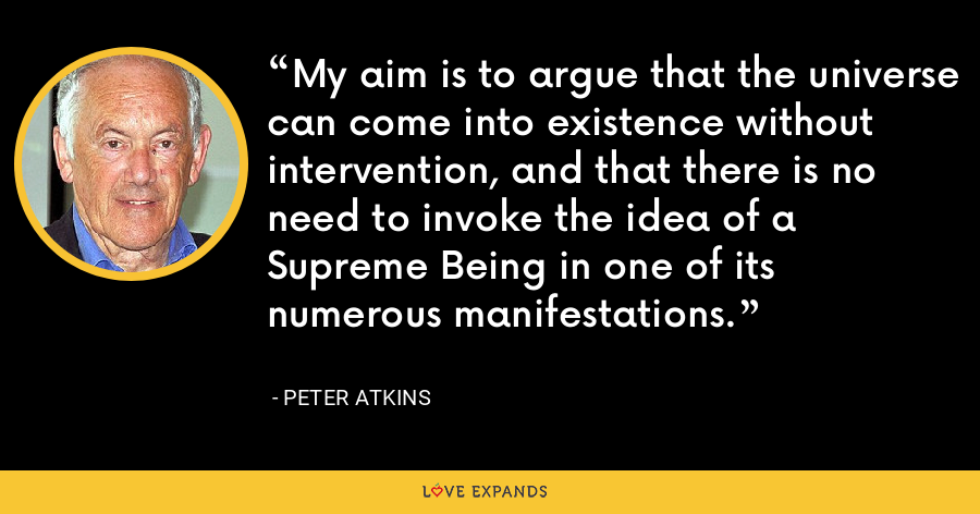 My aim is to argue that the universe can come into existence without intervention, and that there is no need to invoke the idea of a Supreme Being in one of its numerous manifestations. - Peter Atkins