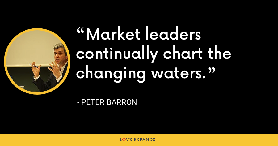 Market leaders continually chart the changing waters. - Peter Barron