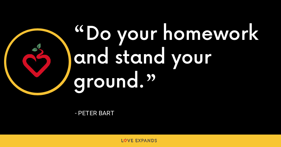 Do your homework and stand your ground. - Peter Bart