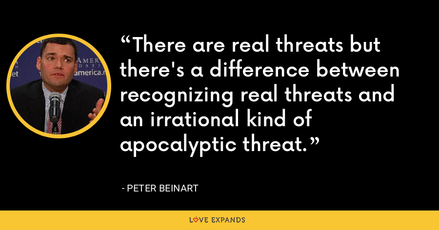 There are real threats but there's a difference between recognizing real threats and an irrational kind of apocalyptic threat. - Peter Beinart