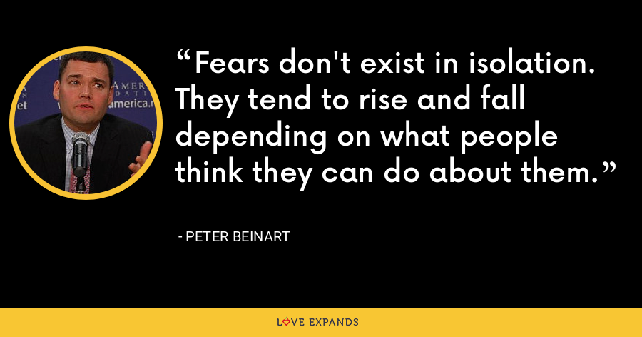 Fears don't exist in isolation. They tend to rise and fall depending on what people think they can do about them. - Peter Beinart