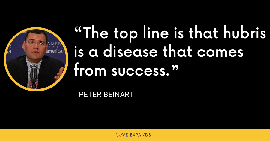 The top line is that hubris is a disease that comes from success. - Peter Beinart