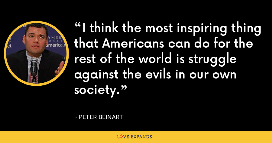 I think the most inspiring thing that Americans can do for the rest of the world is struggle against the evils in our own society. - Peter Beinart